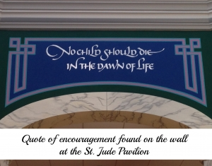 No child should die in the dawn of life. Quote, found on the wall at the St. Jude Pavilion