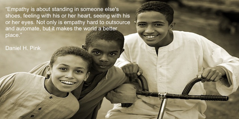 Empathy is about standing in someone else's shoes, feeling with his or her heart, seeing with his or her eyes. Not only is empathy hard to outsource and automate, but it makes the world a better place. Daniel Pink