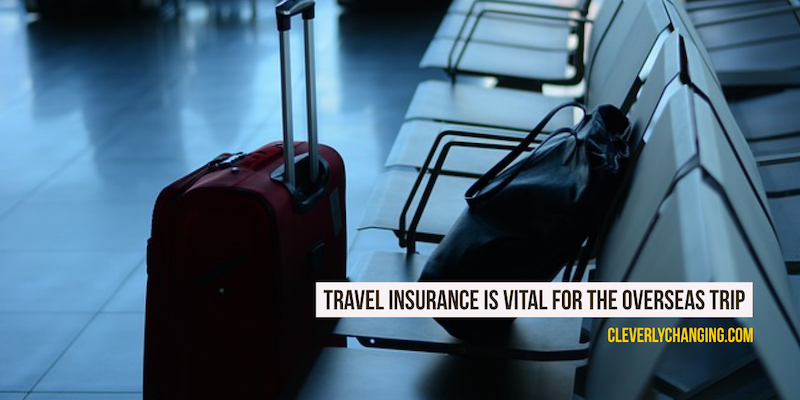 Travel Insurance Is Vital For The Overseas Trip