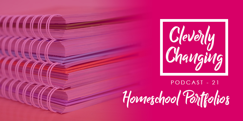 The Process of Keeping A Homeschool Portfolio | The CleverlyChanging Podcast Episode 21