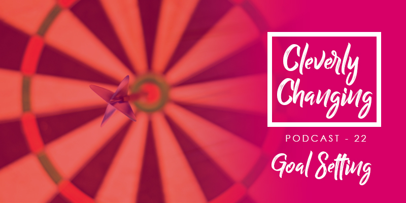 cleverly changing podcast episode 22 - goal setting