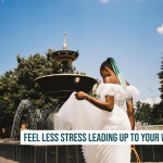 How To Feel Less Stress Leading Up To Your Wedding Day