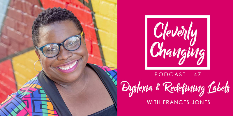 Dyslexia and redefining labels | the CleverlyChanging Podcast Episode 47