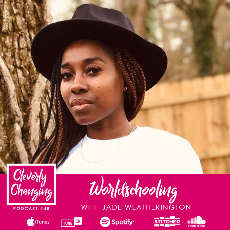 Worldschooling with Jade Weatherington | Lesson 48  of the Cleverly Changing Podcast