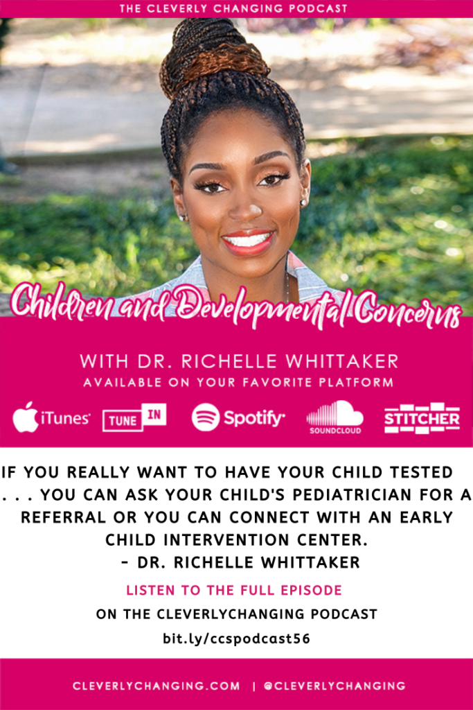 If you really want to have your child tested   . . . you can ask your child's pediatrician for a Referral or you can connect with an early child intervention center.  - Dr. Richelle Whittaker
