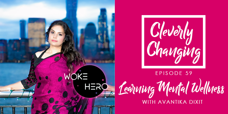 Learning Mental Wellness with Avantika Dixit, founder of Woke Hero on the Cleverly Changing Podcast